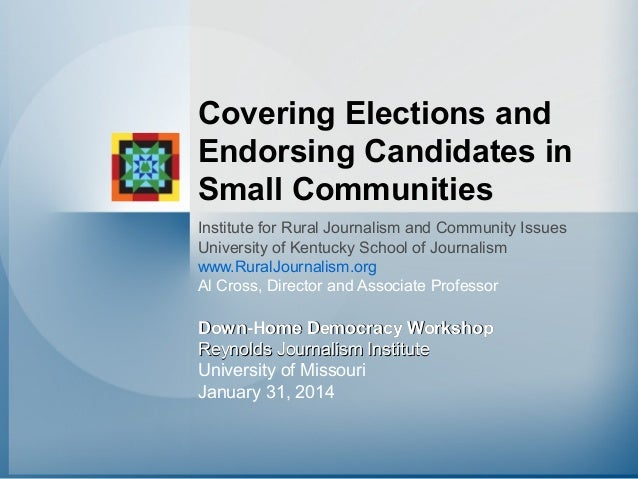 Covering Elections and Endorsing Candidates in Small Communities Institute for Rural Journalism and Community Issues Unive...