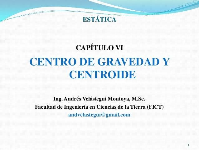 ESTÁTICA  CAPÍTULO VI  CENTRO DE GRAVEDAD Y CENTROIDE Ing. Andrés Velástegui Montoya, M.Sc. Facultad de Ingeniería en Cien...
