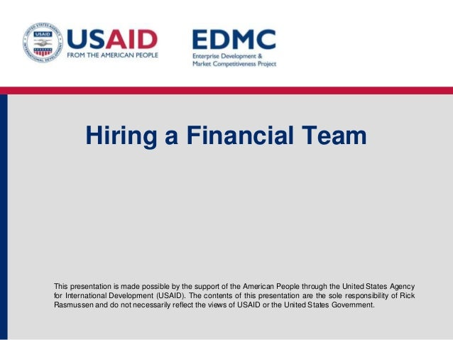 Hiring a Financial Team  This presentation is made possible by the support of the American People through the United State...
