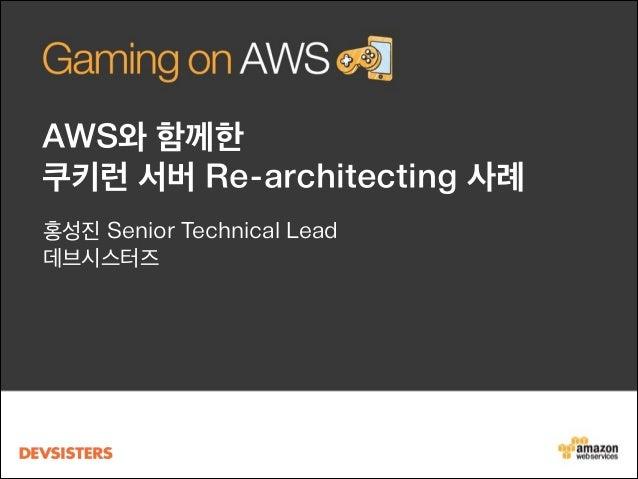 [Gaming on AWS] AWS와 함께 한 쿠키런 서버 Re-architecting 사례 - 데브시스터즈