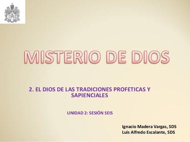 2. EL DIOS DE LAS TRADICIONES PROFETICAS Y SAPIENCIALES UNIDAD 2: SESIÓN SEIS Ignacio Madera Vargas, SDS Luis Alfredo Esca...