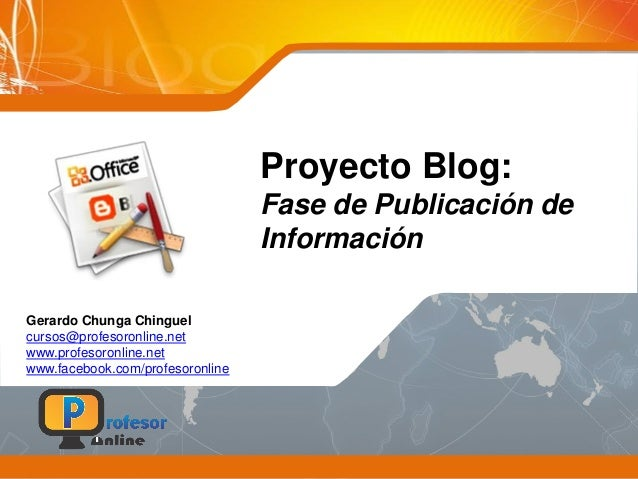 Proyecto Blog: Fase de Publicación de Información Gerardo Chunga Chinguel cursos@profesoronline.net www.profesoronline.net...
