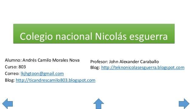 Colegio nacional Nicolás esguerra Alumno: Andrés Camilo Morales Nova Curso: 803 Correo: lkjhgtoon@gmail.com Blog: http://t...