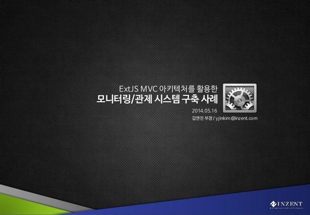 Technology Delivers the Happiness 1 ExtJS MVC 아키텍처를 활용한 모니터링/관제 시스템 구축 사례 2014.05.16 김연진 부장 / yjinkim@inzent.com