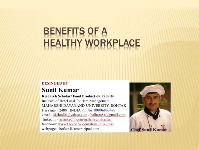 BENEFITS OF A HEALTHY WORKPLACE DESINGED BY Sunil Kumar Research Scholar/ Food Production Faculty Institute of Hotel and T...