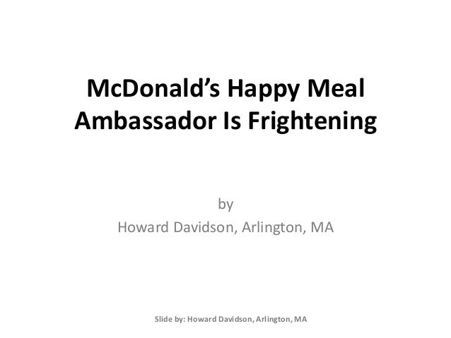 McDonald's Happy Meal Ambassador Is Frightening by Howard Davidson, Arlington, MA Slide by: Howard Davidson, Arlington, MA