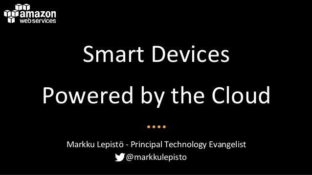 Smart&Devices& Powered&by&the&Cloud& Markku&Lepistö&<&Principal&Technology&Evangelist& @markkulepisto&