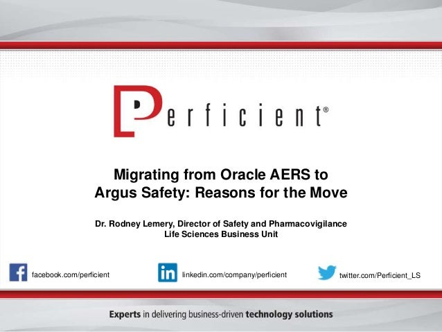 Migrating from Oracle AERS to Argus Safety: Reasons for the Move Dr. Rodney Lemery, Director of Safety and Pharmacovigilan...