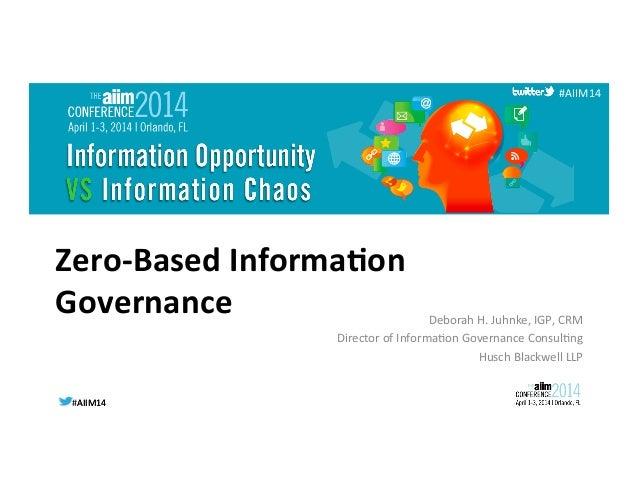 #AIIM14  #AIIM14   #AIIM14   Zero-‐Based  Informa/on   Governance   Deborah  H.  Juhnke,  IGP,  CRM ...