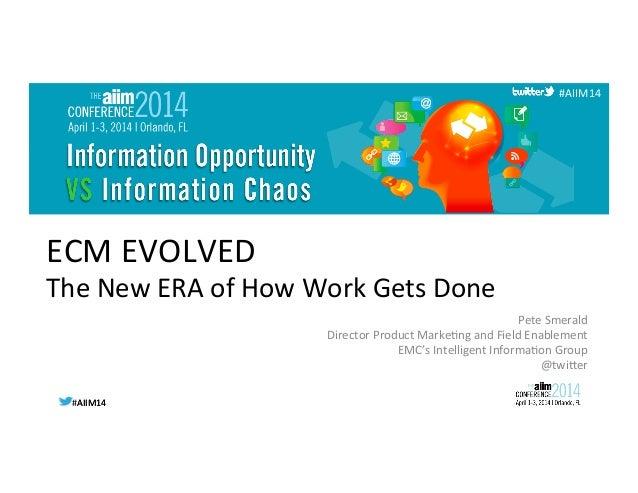 #AIIM14  #AIIM14   #AIIM14   ECM  EVOLVED   The  New  ERA  of  How  Work  Gets  Done   Pete  S...