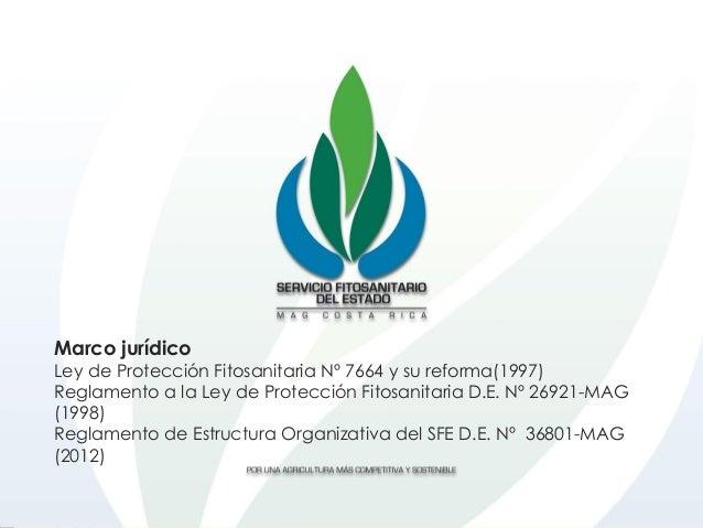 Marco jurídico Ley de Protección Fitosanitaria Nº 7664 y su reforma(1997) Reglamento a la Ley de Protección Fitosanitaria ...