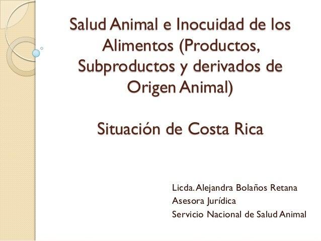 Salud Animal e Inocuidad de los Alimentos (Productos, Subproductos y derivados de Origen Animal) Situación de Costa Rica L...