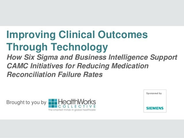 Brought to you by Improving Clinical Outcomes Through Technology How Six Sigma and Business Intelligence Support CAMC Init...