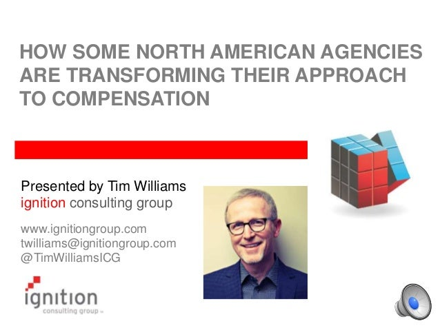 HOW SOME NORTH AMERICAN AGENCIES ARE TRANSFORMING THEIR APPROACH TO COMPENSATION Presented by Tim Williams ignition consul...