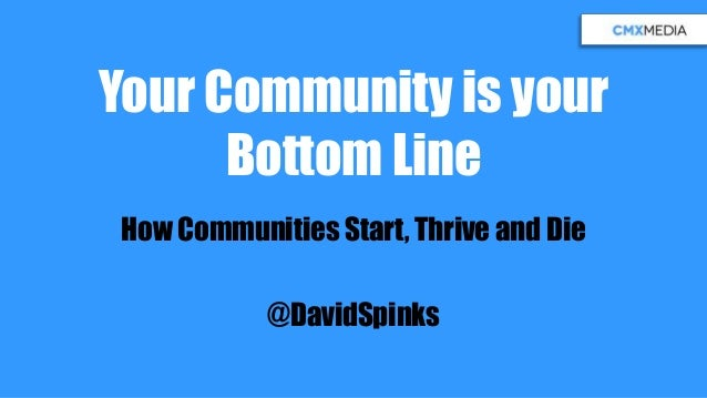 Your Community is your Bottom Line How Communities Start, Thrive and Die @DavidSpinks