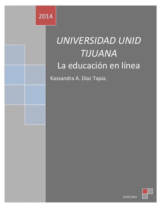 UNIVERSIDAD UNID TIJUANA La educación en línea Kassandra A. Diaz Tapia. 2014 11/07/2014