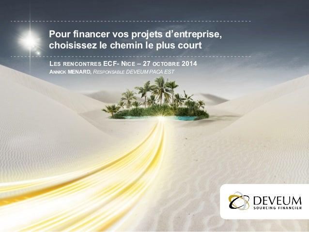 Pour financer vos projets d'entreprise,  choisissez le chemin le plus court  LES RENCONTRES ECF- NICE – 27 OCTOBRE 2014  A...