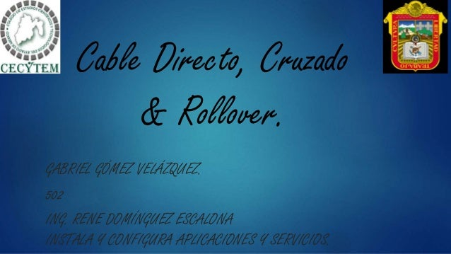 Cable Directo, Cruzado & Rollover. GABRIEL GÓMEZ VELÁZQUEZ. 502 ING. RENE DOMÍNGUEZ ESCALONA INSTALA Y CONFIGURA APLICACIO...