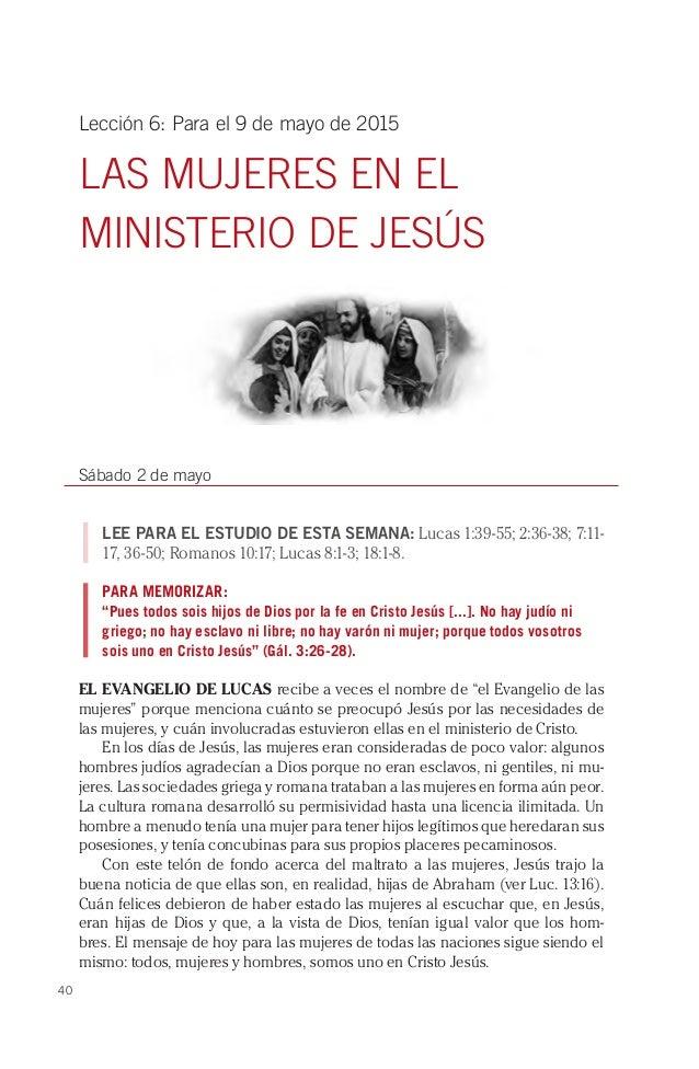 40 Lección 6: Para el 9 de mayo de 2015 LAS MUJERES EN EL MINISTERIO DE JESÚS Sábado 2 de mayo LEE PARA EL ESTUDIO DE ESTA...