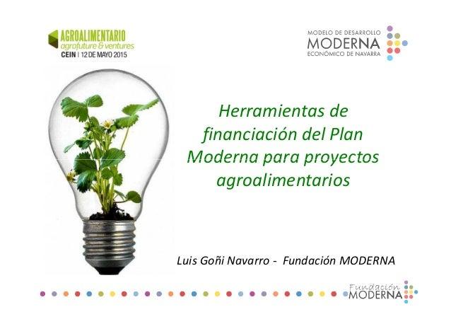 Herramientas de financiación del Plan Moderna para proyectosModerna para proyectos agroalimentarios Luis Goñi Navarro - Fu...