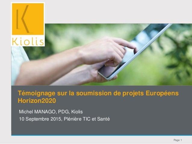 Page 1 Michel MANAGO, PDG, Kiolis 10 Septembre 2015, Plénière TIC et Santé Témoignage sur la soumission de projets Europée...