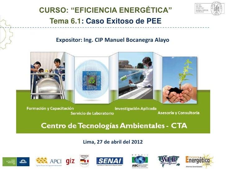 """CURSO: """"EFICIENCIA ENERGÉTICA""""  Tema 6.1: Caso Exitoso de PEE    Expositor: Ing. CIP Manuel Bocanegra AlayoCentro de Tecno..."""