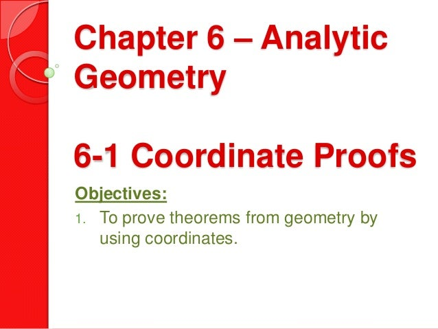 Chapter 6 – Analytic Geometry 6-1 Coordinate Proofs Objectives: 1. To prove theorems from geometry by using coordinates.