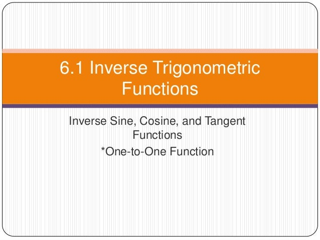 Inverse Sine, Cosine, and Tangent Functions *One-to-One Function 6.1 Inverse Trigonometric Functions