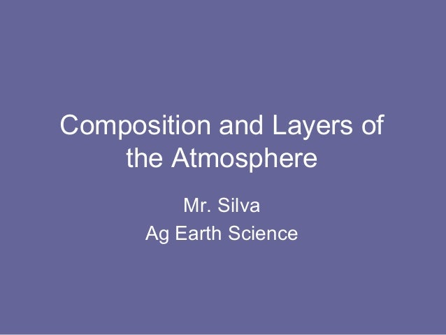 Composition and Layers of    the Atmosphere          Mr. Silva      Ag Earth Science