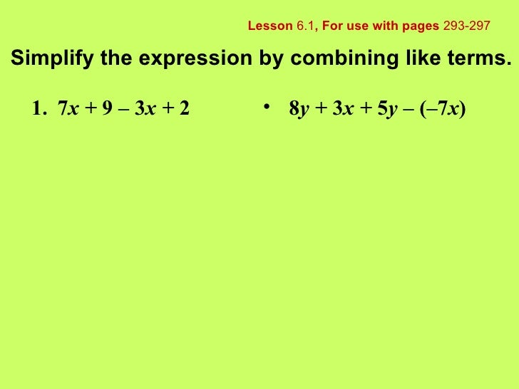 Lesson  6.1 , For use with pages  293-297 Simplify the expression by combining like terms. 1. 7 x +  9 – 3 x +  2 <ul><li>...