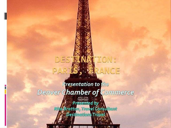 Destination: Paris, France<br />Presentation to the <br />Denver Chamber of Commerce<br />Presented byRita Bratton, Travel...