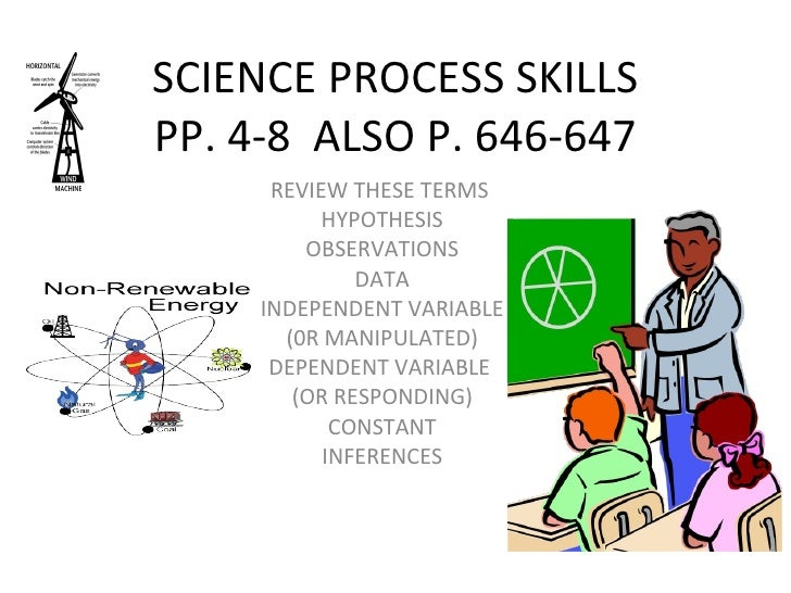 SCIENCE PROCESS SKILLS PP. 4-8  ALSO P. 646-647 REVIEW THESE TERMS  HYPOTHESIS OBSERVATIONS DATA INDEPENDENT VARIABLE (0R ...