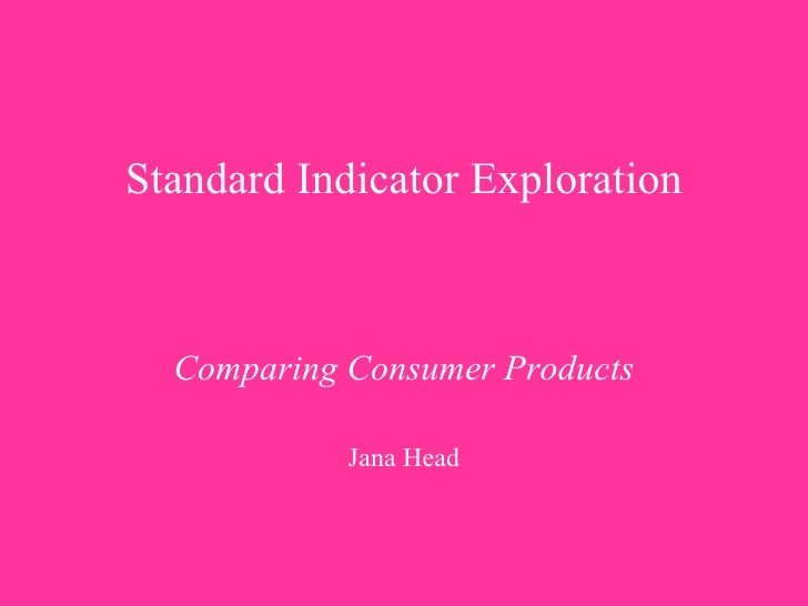 Standard Indicator Exploration     Comparing Consumer Products Jana Head