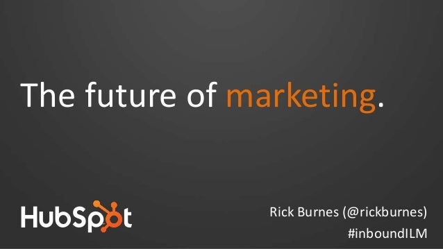 The future of marketing. Rick Burnes (@rickburnes) #inboundILM