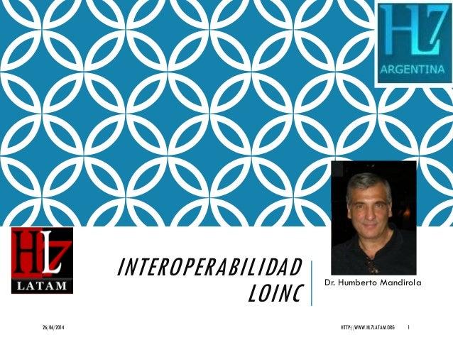 INTEROPERABILIDAD LOINC Dr. Humberto Mandirola 26/06/2014 HTTP://WWW.HL7LATAM.ORG 1