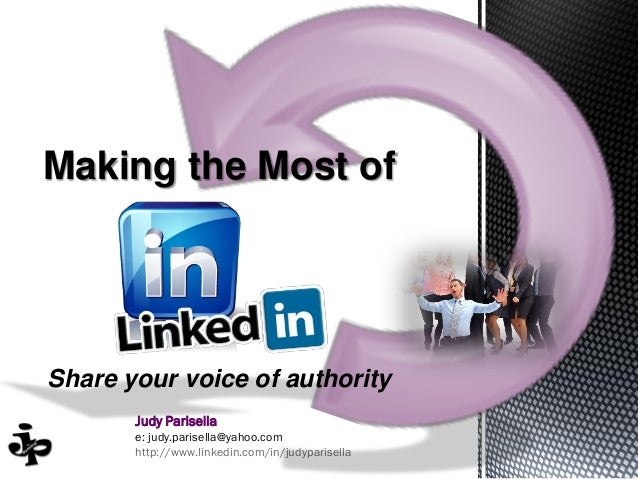 Judy Parisella e: judy.parisella@yahoo.com http://www.linkedin.com/in/judyparisella Making the Most of Share your voice of...
