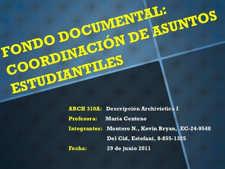 FONDO DOCUMENTAL:  COORDINACIÓN DE ASUNTOS ESTUDIANTILES ARCH 310A :  Descripción Archivística I Profesora:  María Centeno...