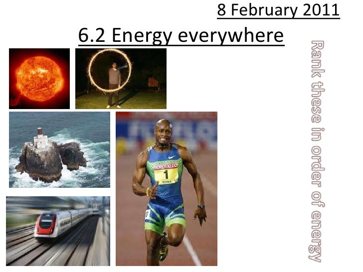 8 February 2011<br />6.2 Energy everywhere<br />Rank these in order of energy<br />