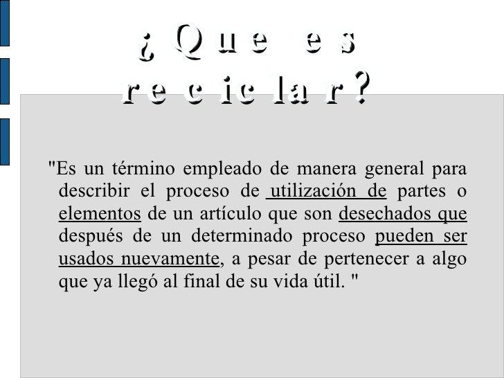 """¿Que es reciclar? <ul><ul><li>""""Es un término empleado de manera general para describir el proceso de  utilización de ..."""