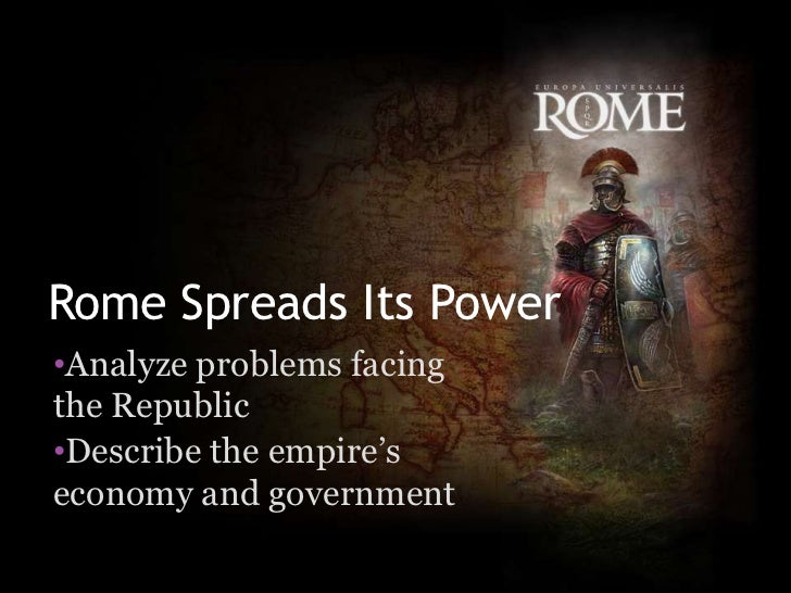 Rome Spreads Its Power•Analyze problems facingthe Republic•Describe the empire'seconomy and government