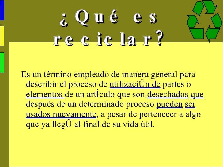 ¿Qué es reciclar? <ul><ul><li>Es un término empleado de manera general para describir el proceso de  utilización de  parte...