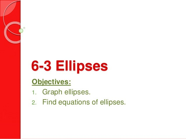 6-3 Ellipses Objectives: 1. Graph ellipses. 2. Find equations of ellipses.