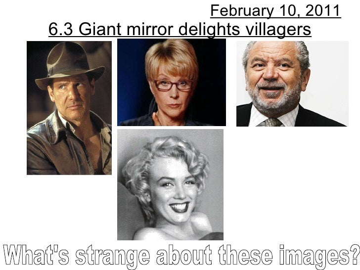 6.3 Giant mirror delights villagers February 10, 2011 What's strange about these images?