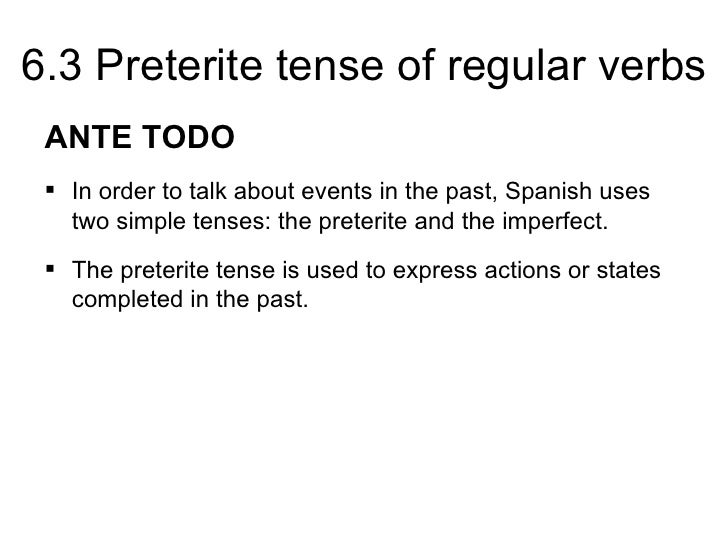 6.3 Preterite tense of regular verbs ANTE TODO  In order to talk about events in the past, Spanish uses   two simple tens...