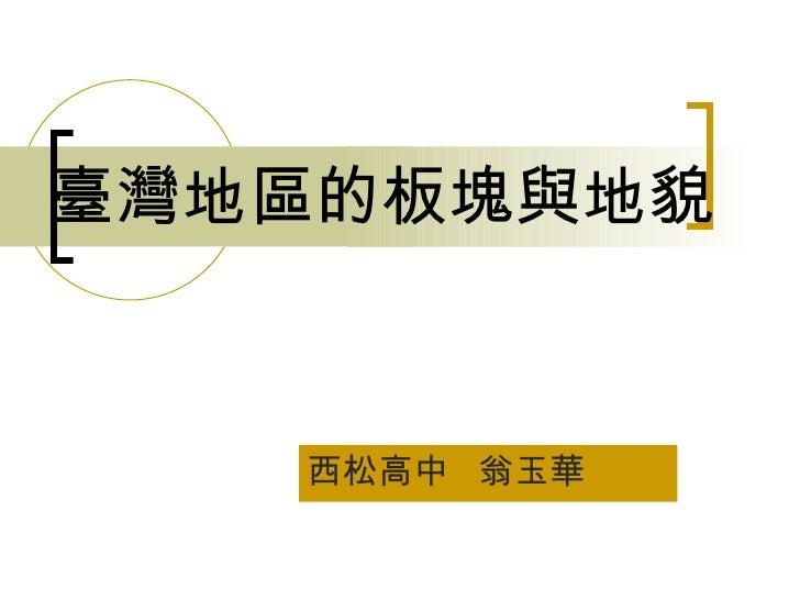 臺灣地區的板塊與地貌 西松高中  翁玉華