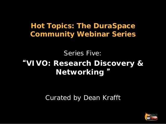 "Hot Topics: The DuraSpaceCommunity Webinar SeriesSeries Five:""VIVO: Research Discovery &Networking ""Curated by Dean Krafft"
