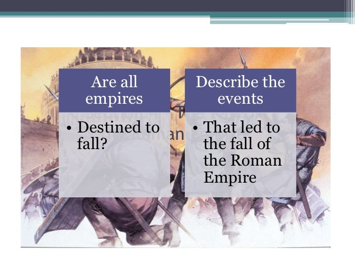 Are all      Describe the  empires         events   Section 4 – The Fall of• Destined to     the Roman Empire to          ...