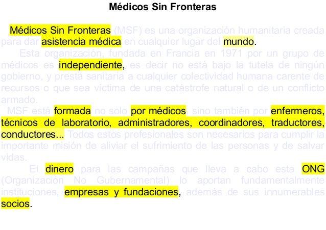 Médicos Sin Fronteras Médicos Sin Fronteras (MSF) es una organización humanitaria creada para dar asistencia médica en cua...