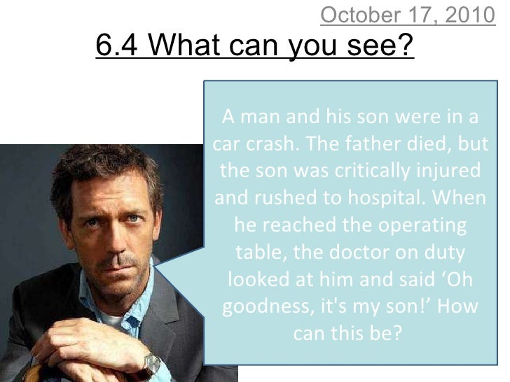 6.4 What can you see? October 17, 2010 A man and his son were in a car crash. The father died, but the son was critically ...