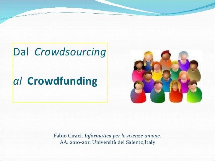 Dal  Crowdsourcing  al   Crowdfunding Fabio Ciracì,  Informatica per le scienze umane, AA. 2010-2011 Università del Salen...